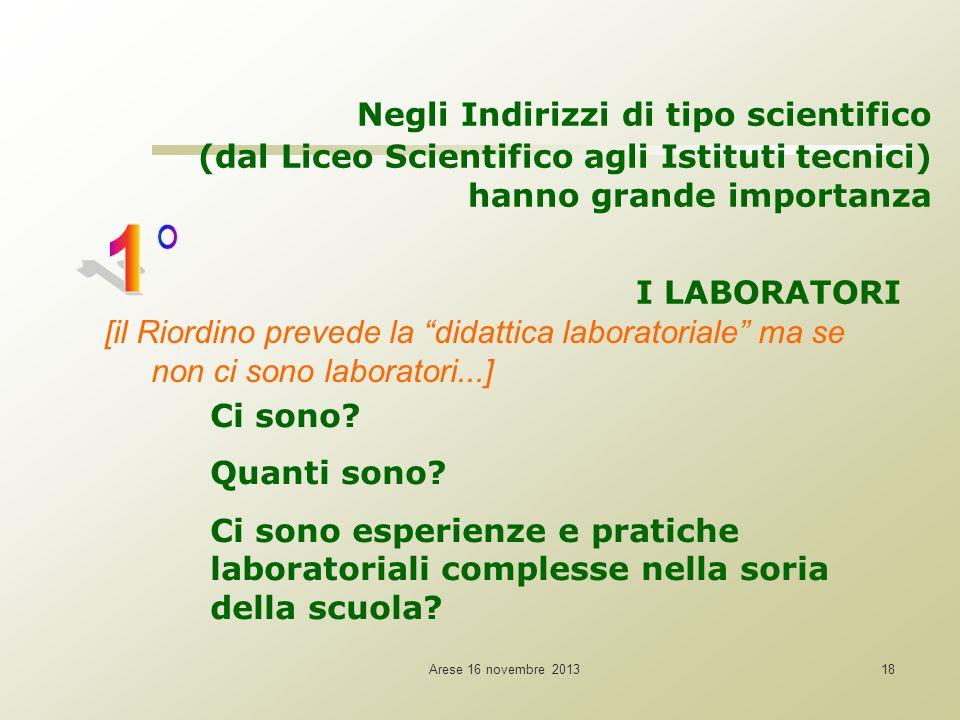 Arese 16 novembre 201318 Negli Indirizzi di tipo scientifico (dal Liceo Scientifico agli Istituti tecnici) hanno grande importanza I LABORATORI [il Ri