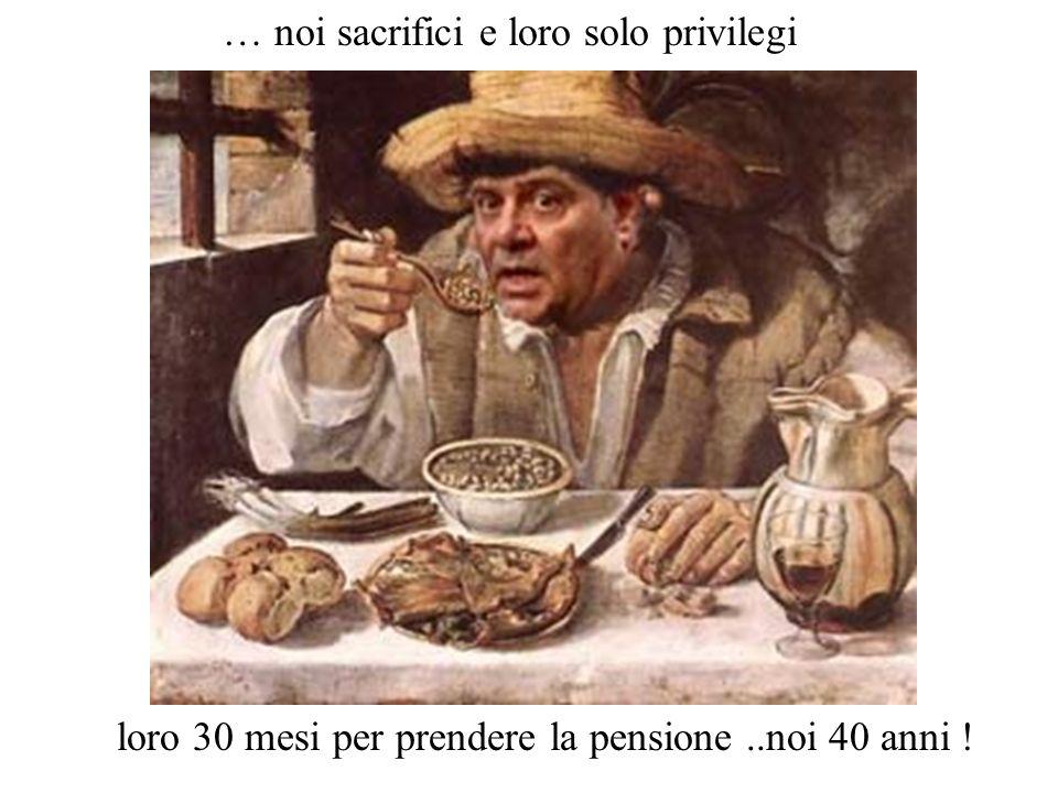 … noi sacrifici e loro solo privilegi loro 30 mesi per prendere la pensione..noi 40 anni !