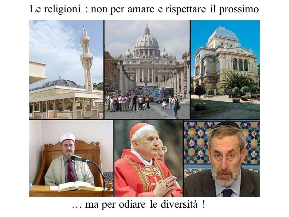 Le religioni : non per amare e rispettare il prossimo … ma per odiare le diversità !