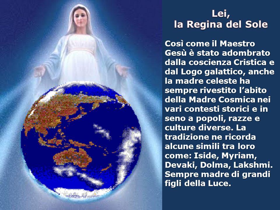Così come il Maestro Gesù è stato adombrato dalla coscienza Cristica e dal Logo galattico, anche la madre celeste ha sempre rivestito labito della Madre Cosmica nei vari contesti storici e in seno a popoli, razze e culture diverse.
