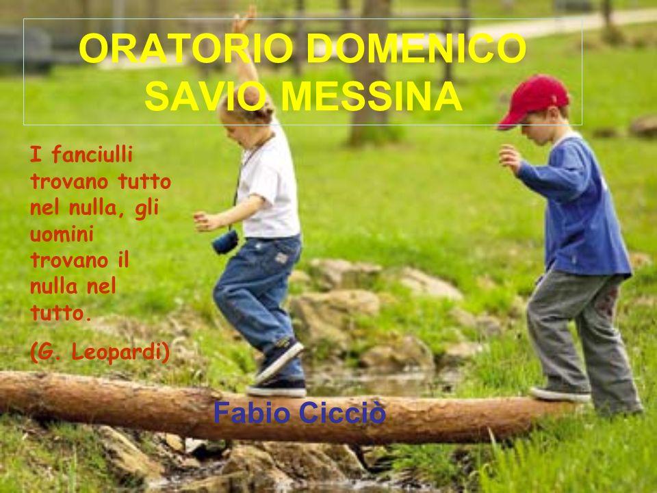ORATORIO DOMENICO SAVIO MESSINA Fabio Cicciò I fanciulli trovano tutto nel nulla, gli uomini trovano il nulla nel tutto. (G. Leopardi)