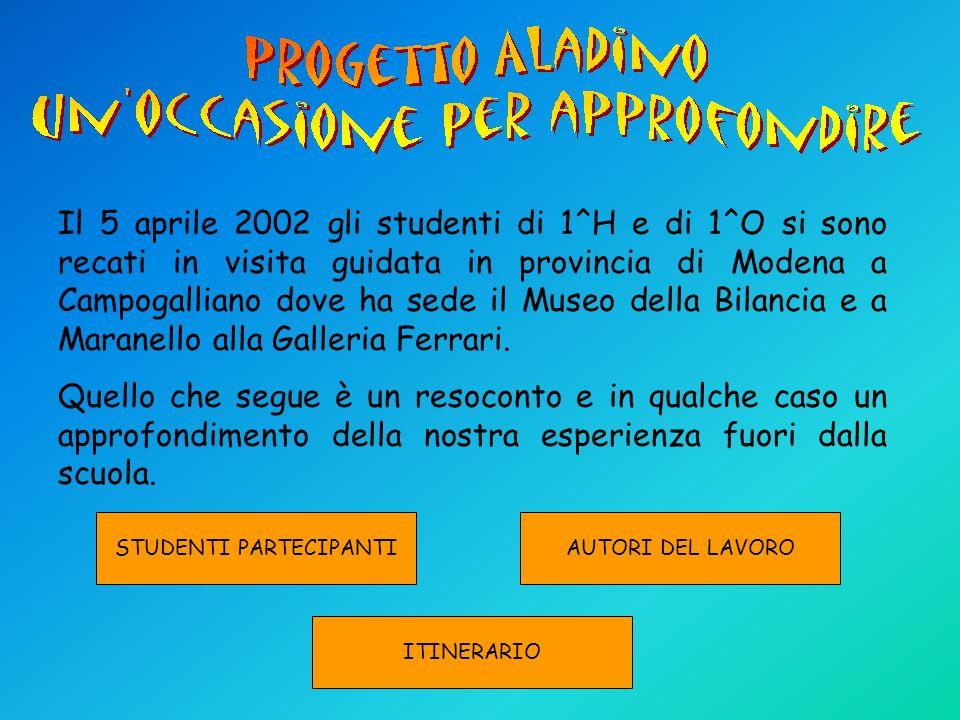 Il 5 aprile 2002 gli studenti di 1^H e di 1^O si sono recati in visita guidata in provincia di Modena a Campogalliano dove ha sede il Museo della Bilancia e a Maranello alla Galleria Ferrari.