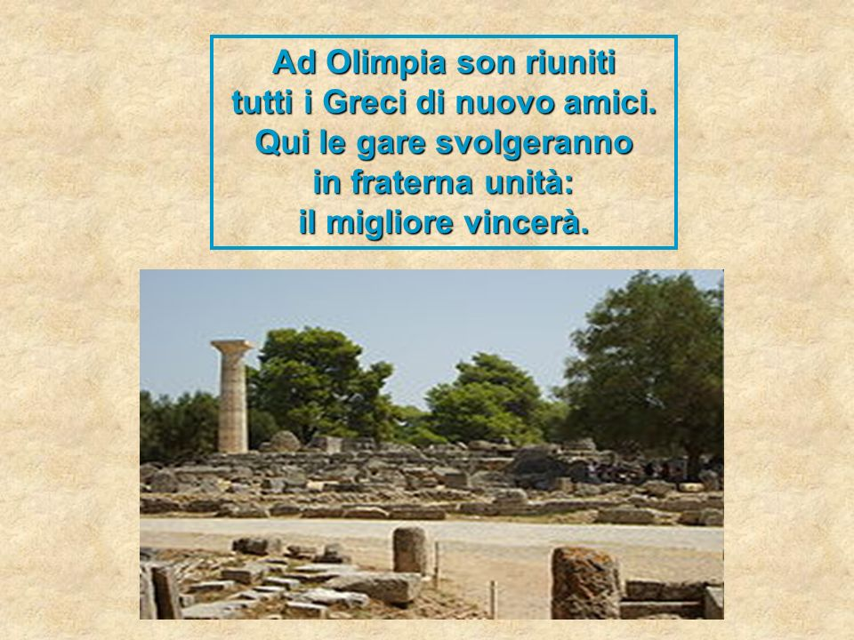 Ad Olimpia son riuniti tutti i Greci di nuovo amici. Qui le gare svolgeranno in fraterna unità: il migliore vincerà.