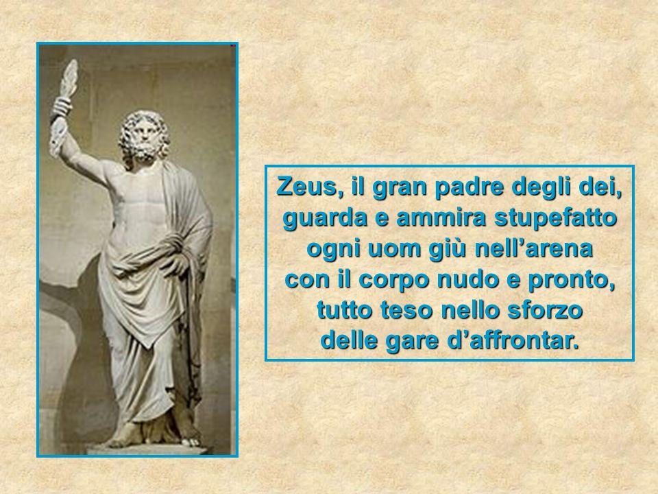 Zeus, il gran padre degli dei, guarda e ammira stupefatto ogni uom giù nellarena con il corpo nudo e pronto, tutto teso nello sforzo delle gare daffro