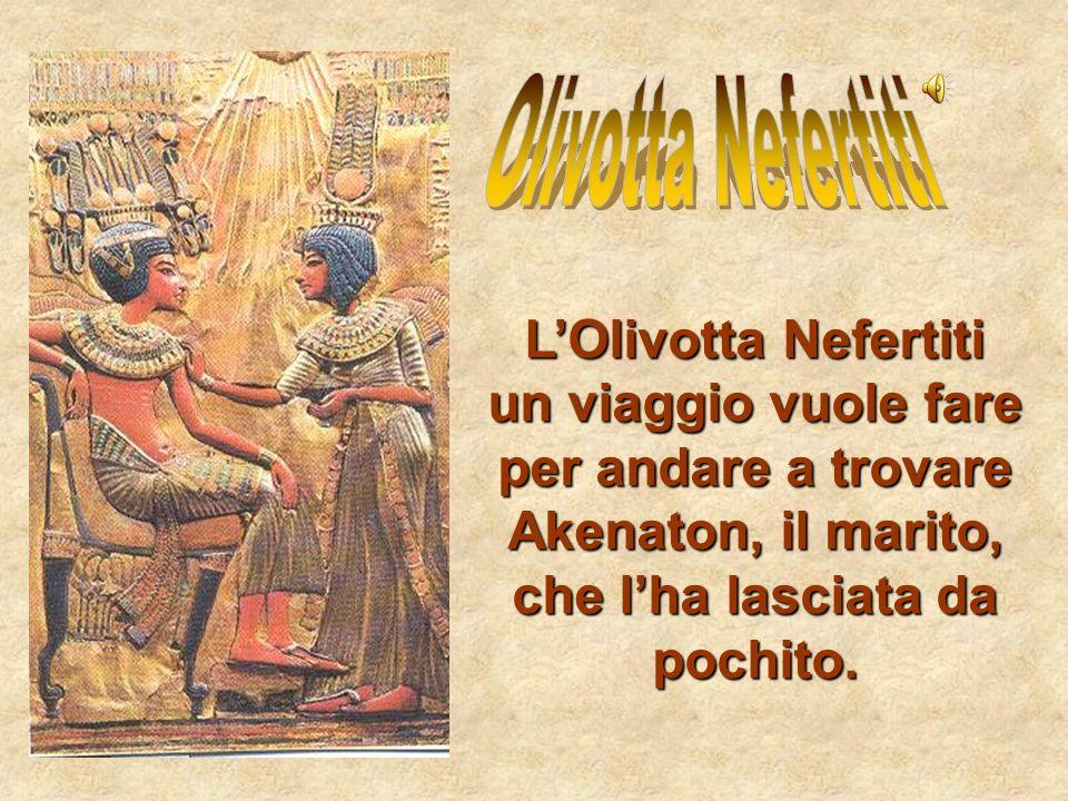 LOlivotta Nefertiti un viaggio vuole fare per andare a trovare Akenaton, il marito, che lha lasciata da pochito.
