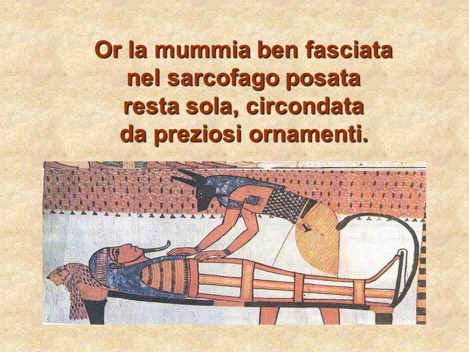 Or la mummia ben fasciata nel sarcofago posata resta sola, circondata da preziosi ornamenti.