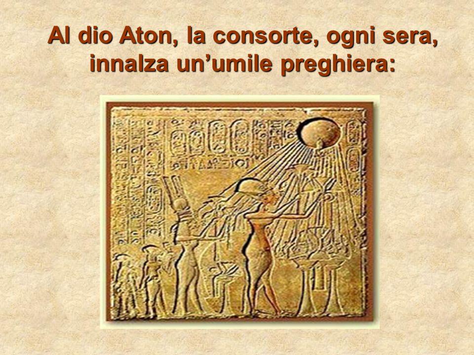 Al dio Aton, la consorte, ogni sera, innalza unumile preghiera: