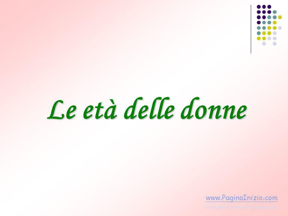 Le età delle donne www.PaginaInizio.com La Pagina Iniziale per la navigazione