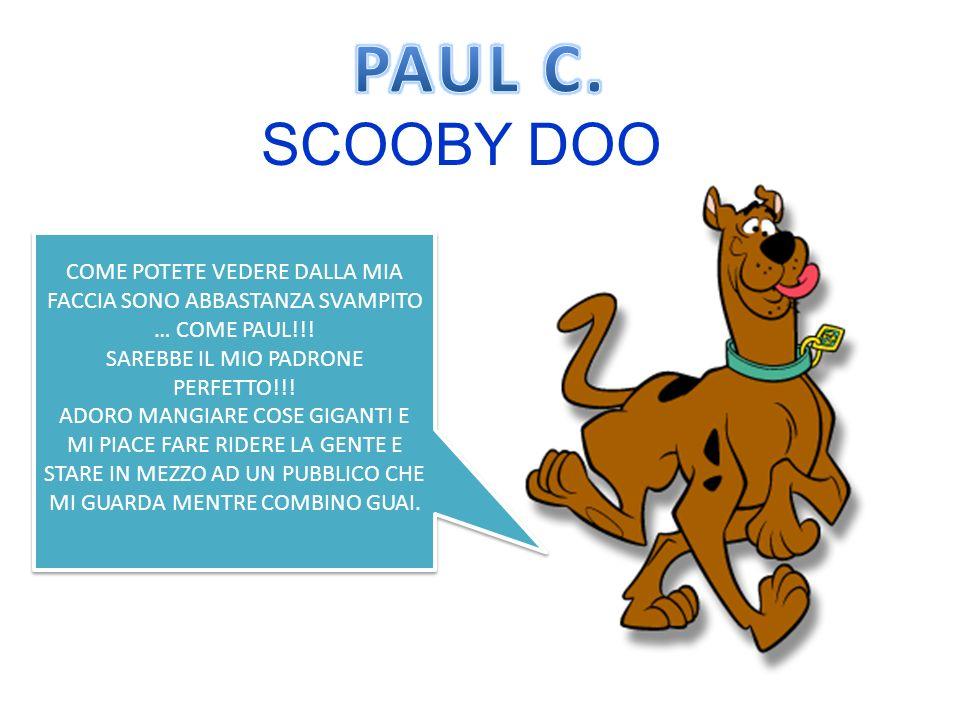 SCOOBY DOO COME POTETE VEDERE DALLA MIA FACCIA SONO ABBASTANZA SVAMPITO … COME PAUL!!.