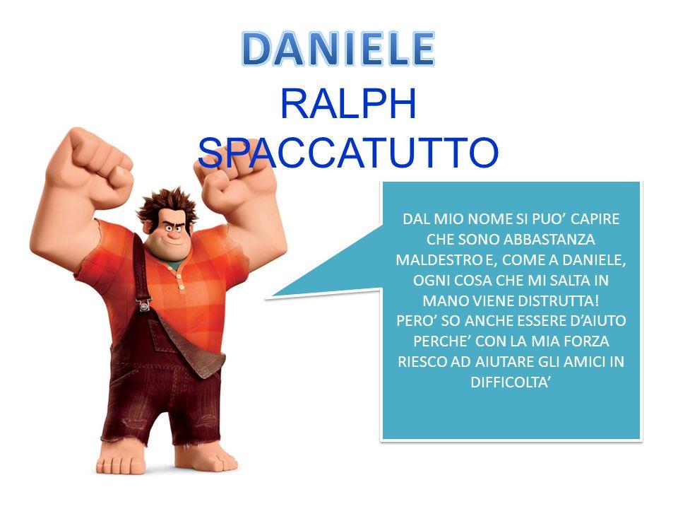 RALPH SPACCATUTTO DAL MIO NOME SI PUO CAPIRE CHE SONO ABBASTANZA MALDESTRO E, COME A DANIELE, OGNI COSA CHE MI SALTA IN MANO VIENE DISTRUTTA.