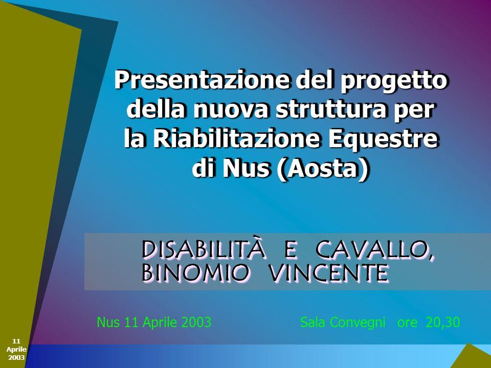 11 Aprile 2003 DISABILITÀ E CAVALLO, BINOMIO VINCENTE Nus 11 Aprile 2003 Sala Convegni ore 20,30 Presentazione del progetto della nuova struttura per