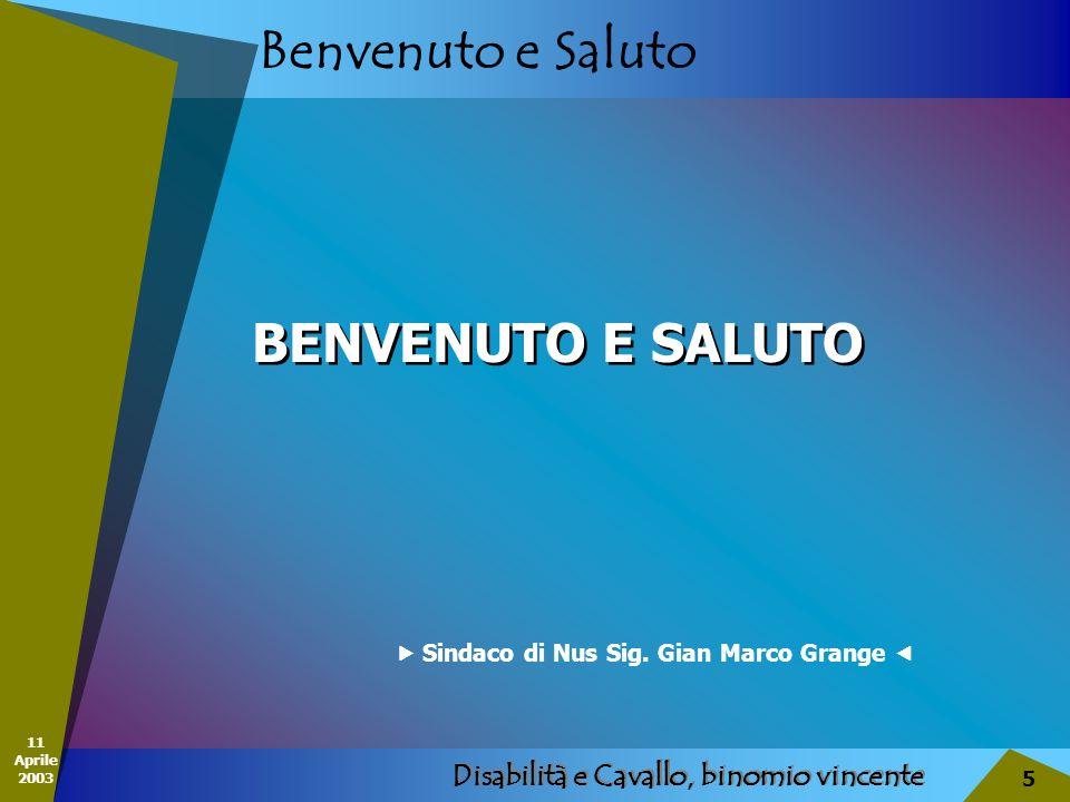 11 Aprile 2003 Disabilità e Cavallo, binomio vincente 5 Benvenuto e Saluto Sindaco di Nus Sig. Gian Marco Grange BENVENUTO E SALUTO