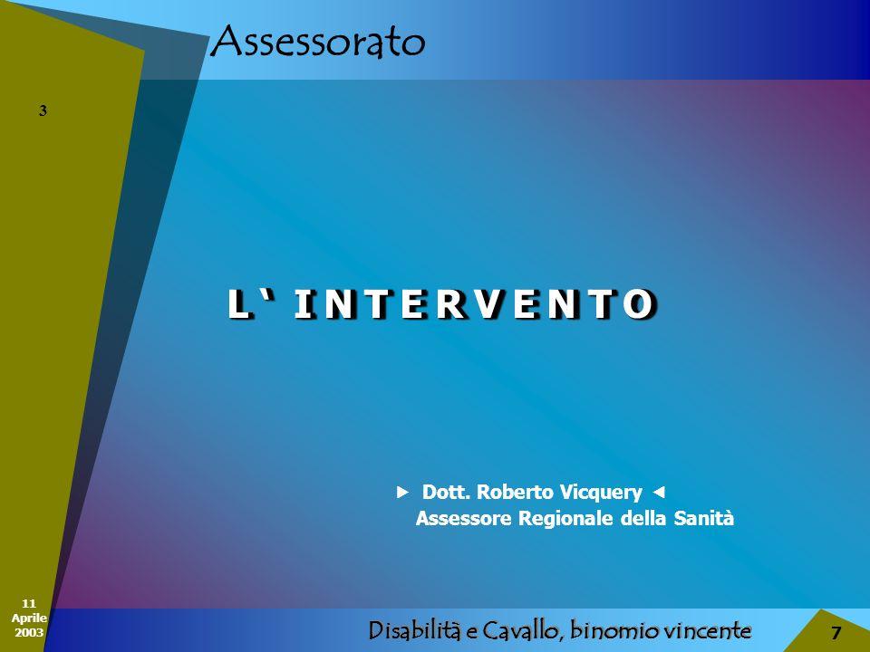 11 Aprile 2003 Disabilità e Cavallo, binomio vincente 7 Assessorato L I N T E R V E N T O 3 Dott. Roberto Vicquery Assessore Regionale della Sanità