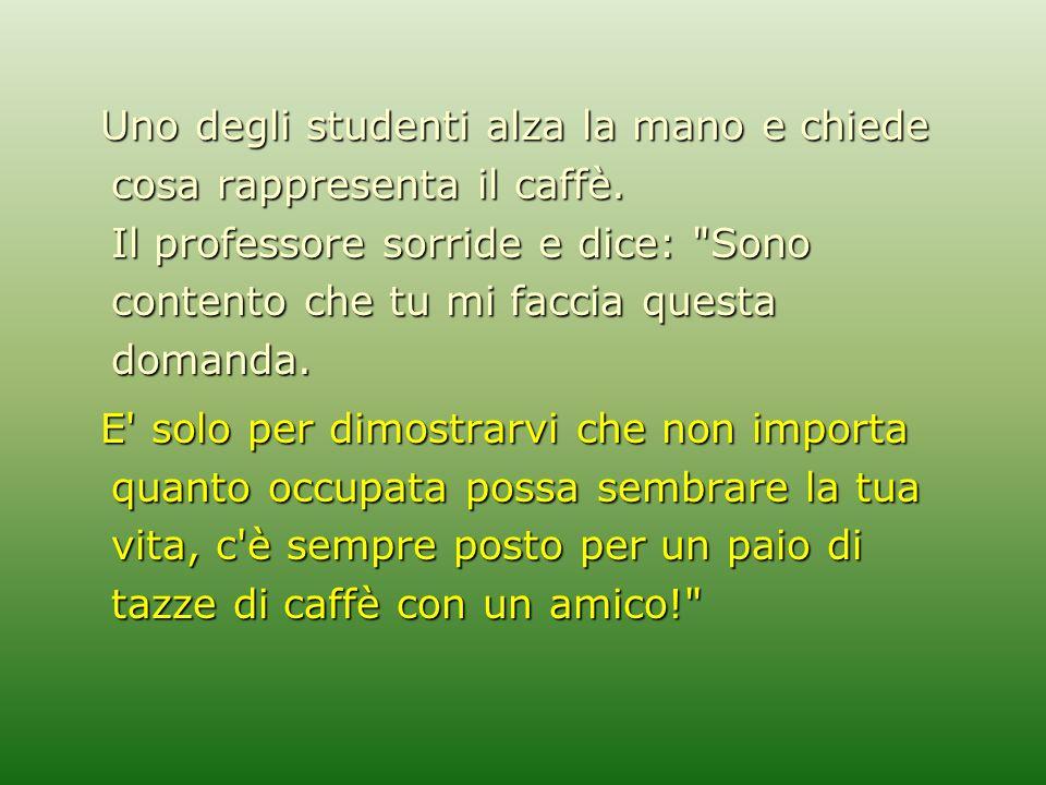 Uno degli studenti alza la mano e chiede cosa rappresenta il caffè. Il professore sorride e dice: