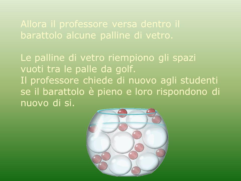 Allora il professore versa dentro il barattolo alcune palline di vetro. Le palline di vetro riempiono gli spazi vuoti tra le palle da golf. Il profess