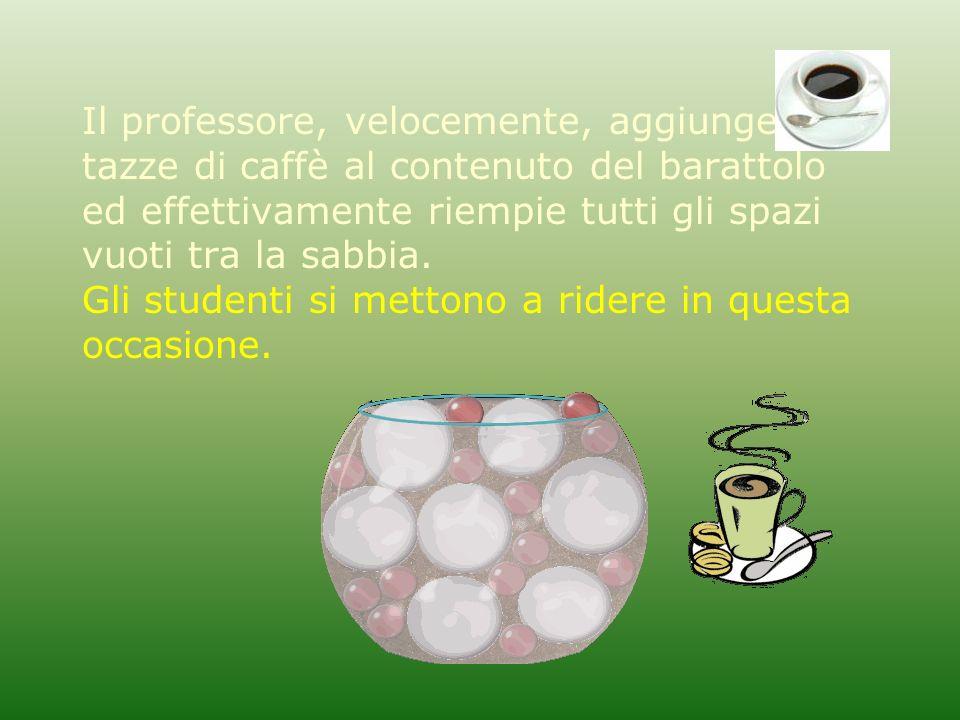Il professore, velocemente, aggiunge due tazze di caffè al contenuto del barattolo ed effettivamente riempie tutti gli spazi vuoti tra la sabbia. Gli