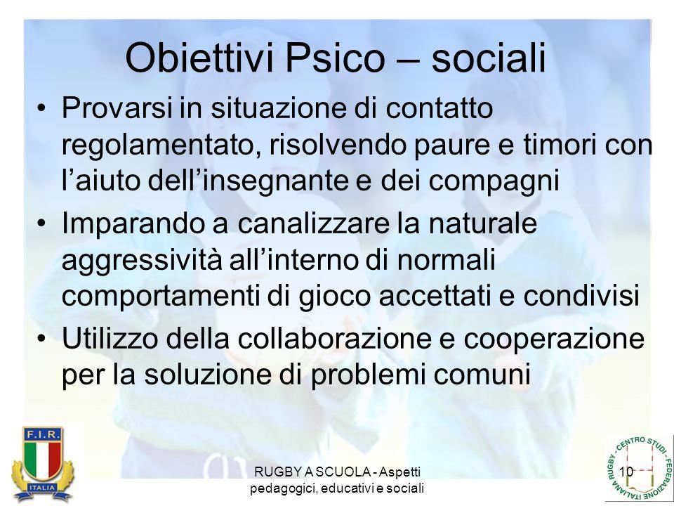 RUGBY A SCUOLA - Aspetti pedagogici, educativi e sociali 10 Obiettivi Psico – sociali Provarsi in situazione di contatto regolamentato, risolvendo pau
