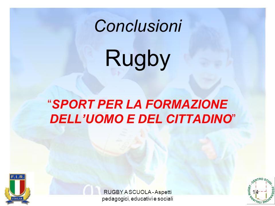 RUGBY A SCUOLA - Aspetti pedagogici, educativi e sociali 14 Conclusioni Rugby SPORT PER LA FORMAZIONE DELLUOMO E DEL CITTADINO