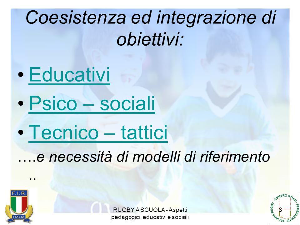 RUGBY A SCUOLA - Aspetti pedagogici, educativi e sociali 8 Coesistenza ed integrazione di obiettivi: Educativi Psico – sociali Tecnico – tattici ….e n