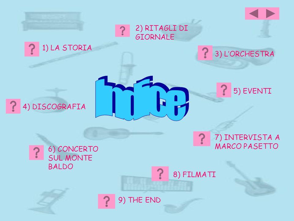1) LA STORIA 3) LORCHESTRA 4) DISCOGRAFIA 5) EVENTI 7) INTERVISTA A MARCO PASETTO 8) FILMATI 2) RITAGLI DI GIORNALE 9) THE END 6) CONCERTO SUL MONTE B