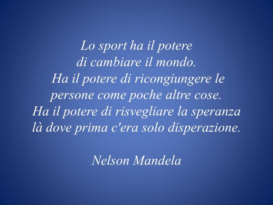 Lo sport ha il potere di cambiare il mondo. Ha il potere di ricongiungere le persone come poche altre cose. Ha il potere di risvegliare la speranza là