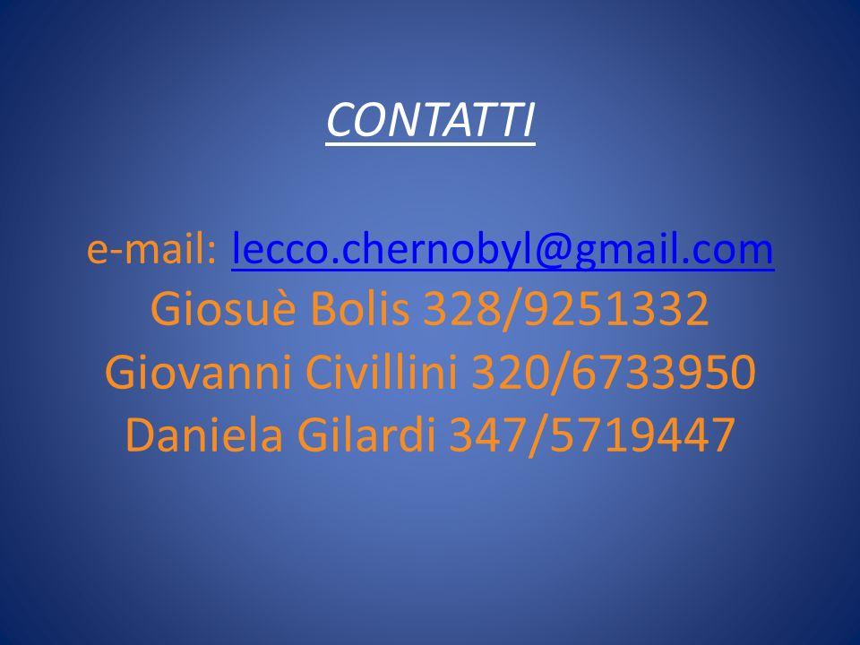CONTATTI e-mail: lecco.chernobyl@gmail.com Giosuè Bolis 328/9251332 Giovanni Civillini 320/6733950 Daniela Gilardi 347/5719447lecco.chernobyl@gmail.co