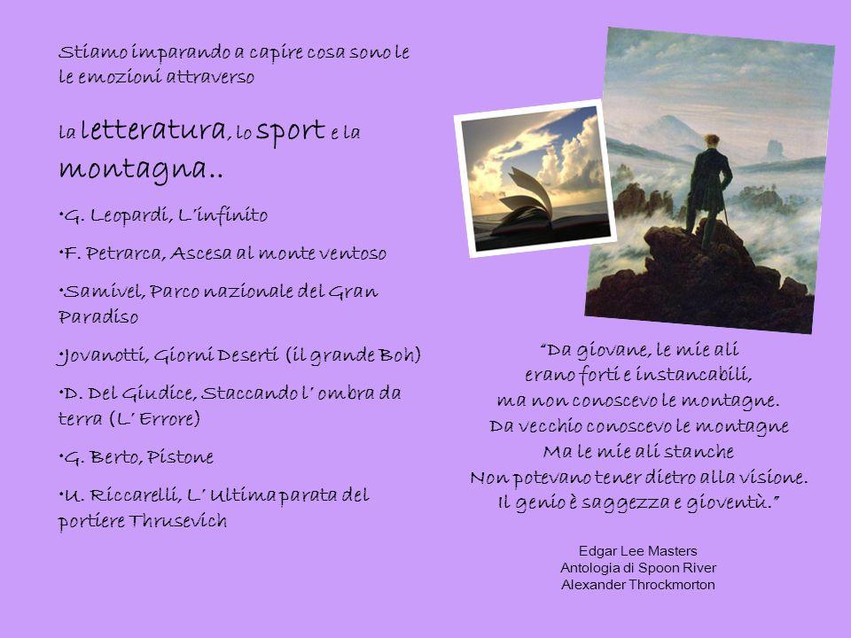 Stiamo imparando a capire cosa sono le le emozioni attraverso la l etteratura, lo sport e la montagna.. G. Leopardi, Linfinito F. Petrarca, Ascesa al
