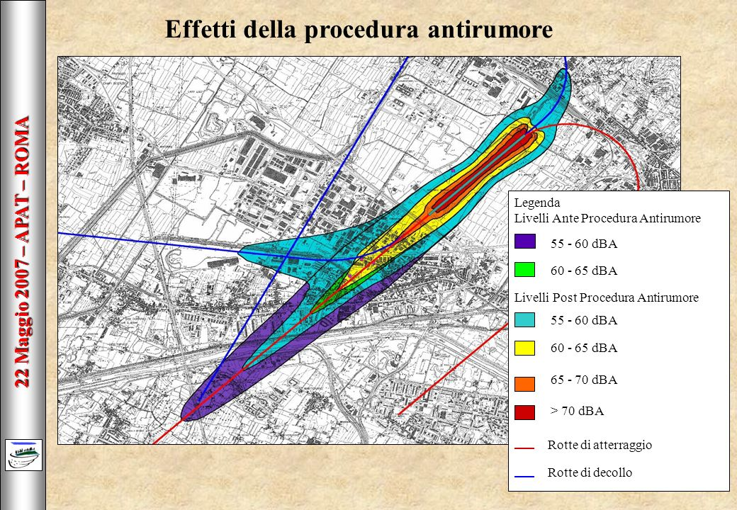 22 Maggio 2007 – APAT – ROMA Effetti della procedura antirumore Legenda Livelli Ante Procedura Antirumore 55 - 60 dBA 60 - 65 dBA Livelli Post Procedura Antirumore 55 - 60 dBA 60 - 65 dBA 65 - 70 dBA > 70 dBA Rotte di atterraggio Rotte di decollo