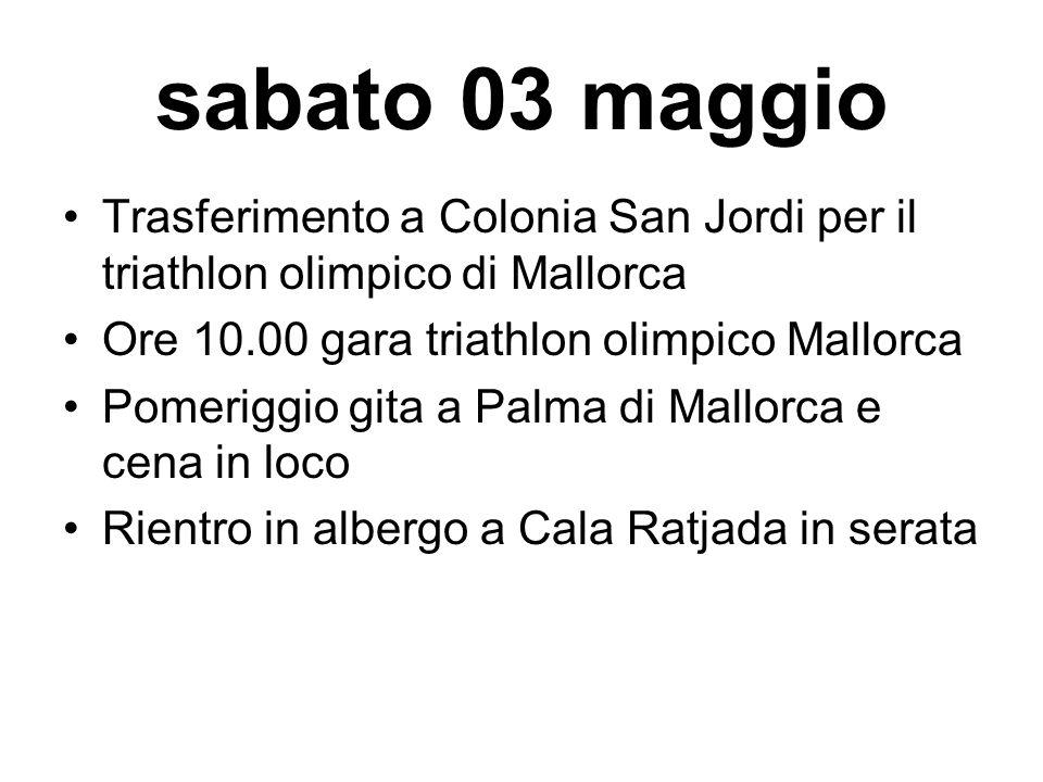 sabato 03 maggio Trasferimento a Colonia San Jordi per il triathlon olimpico di Mallorca Ore 10.00 gara triathlon olimpico Mallorca Pomeriggio gita a Palma di Mallorca e cena in loco Rientro in albergo a Cala Ratjada in serata