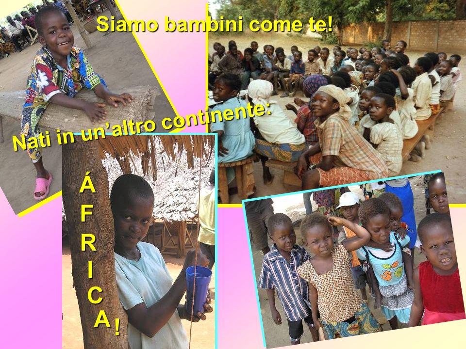Siamo bambini come te! Nati in unaltro continente: Á F R I C A !