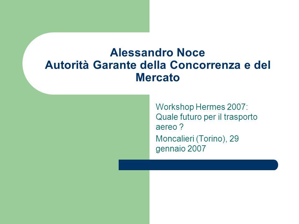 Alessandro Noce Autorità Garante della Concorrenza e del Mercato Workshop Hermes 2007: Quale futuro per il trasporto aereo .