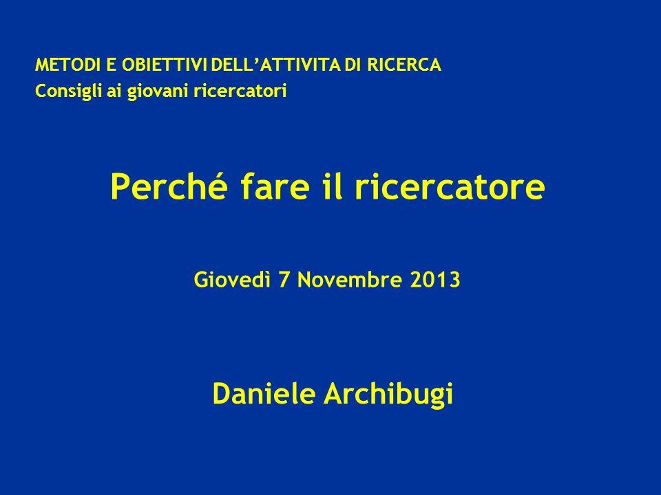 Daniele Archibugi METODI E OBIETTIVI DELLATTIVITA DI RICERCA Consigli ai giovani ricercatori Perché fare il ricercatore Giovedì 7 Novembre 2013
