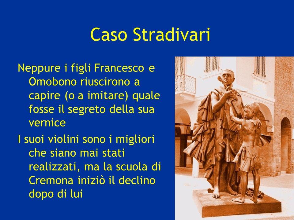 Caso Stradivari Neppure i figli Francesco e Omobono riuscirono a capire (o a imitare) quale fosse il segreto della sua vernice I suoi violini sono i migliori che siano mai stati realizzati, ma la scuola di Cremona iniziò il declino dopo di lui