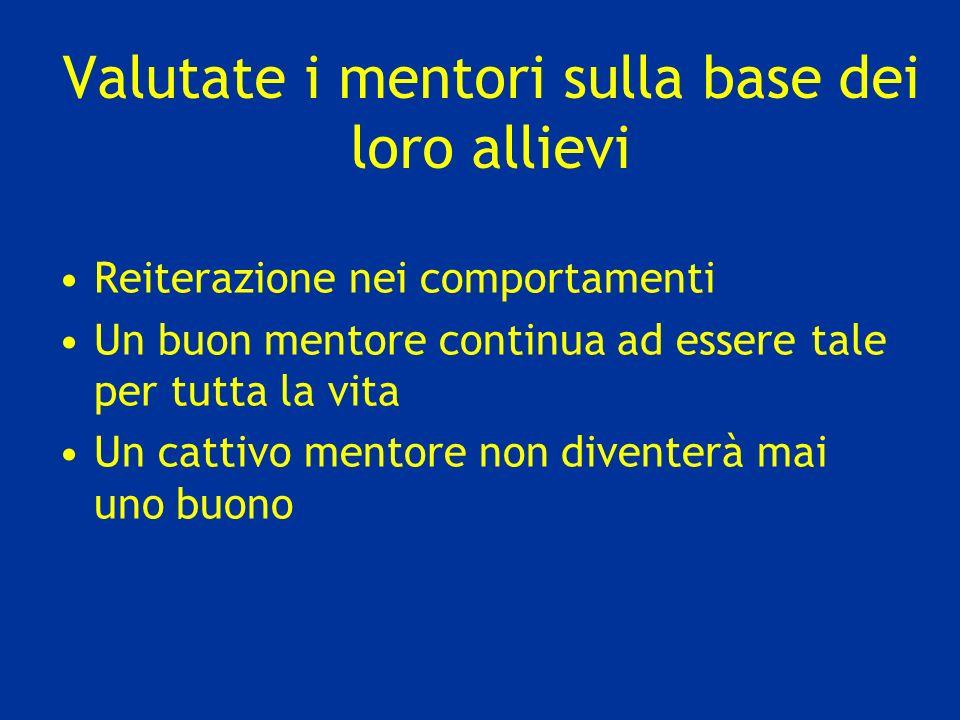 Valutate i mentori sulla base dei loro allievi Reiterazione nei comportamenti Un buon mentore continua ad essere tale per tutta la vita Un cattivo men