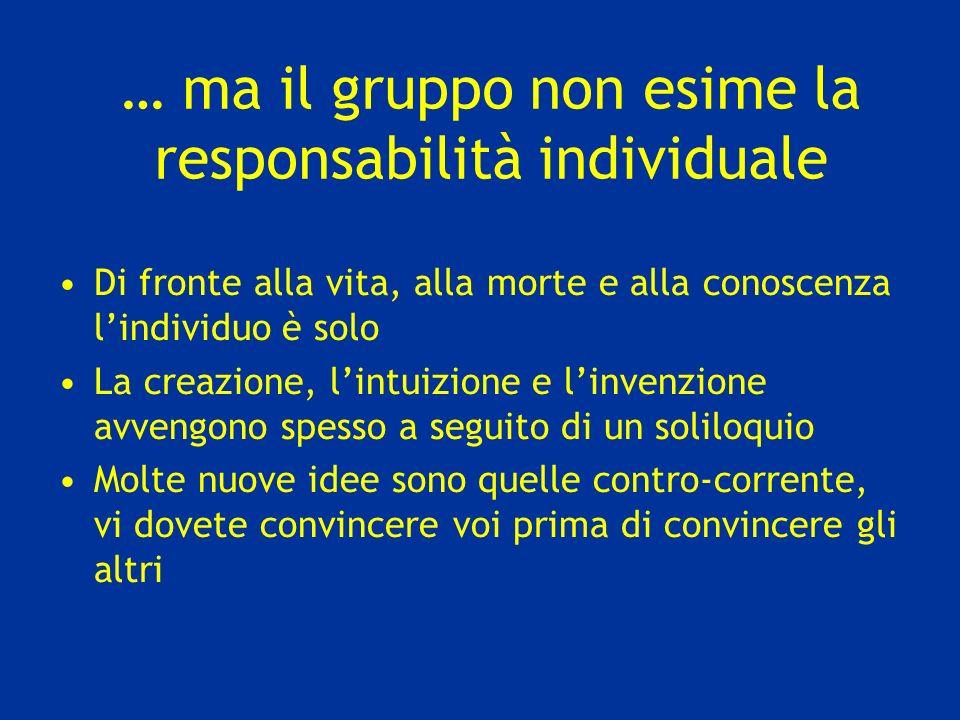 … ma il gruppo non esime la responsabilità individuale Di fronte alla vita, alla morte e alla conoscenza lindividuo è solo La creazione, lintuizione e