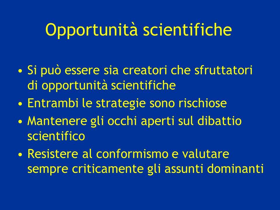 Opportunità scientifiche Si può essere sia creatori che sfruttatori di opportunità scientifiche Entrambi le strategie sono rischiose Mantenere gli occhi aperti sul dibattio scientifico Resistere al conformismo e valutare sempre criticamente gli assunti dominanti
