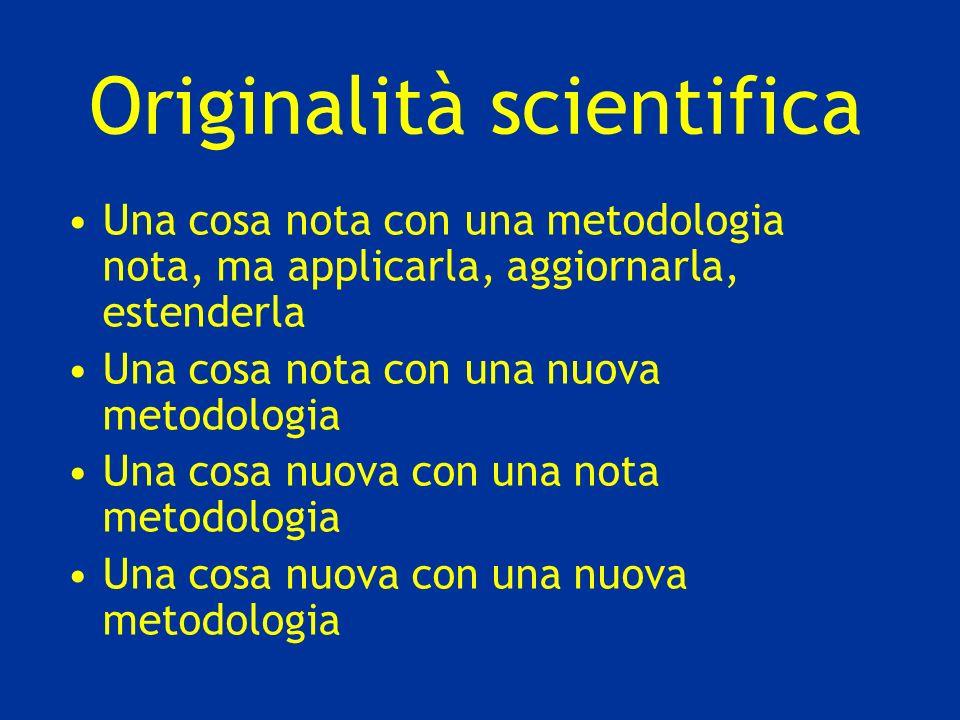 Originalità scientifica Una cosa nota con una metodologia nota, ma applicarla, aggiornarla, estenderla Una cosa nota con una nuova metodologia Una cos