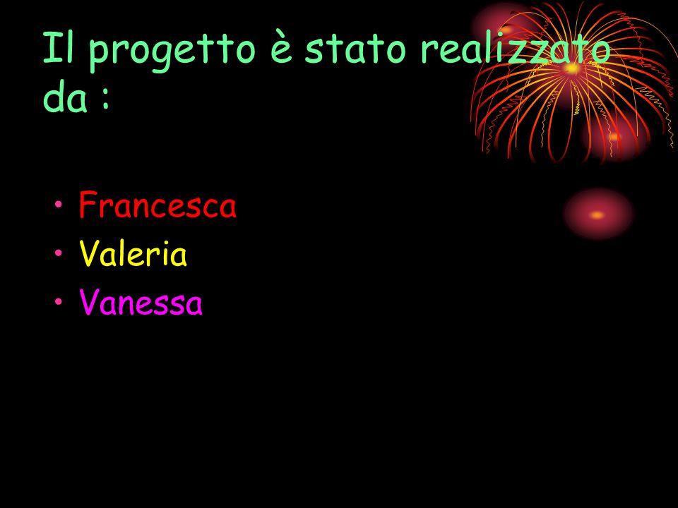 Il progetto è stato realizzato da : Francesca Valeria Vanessa