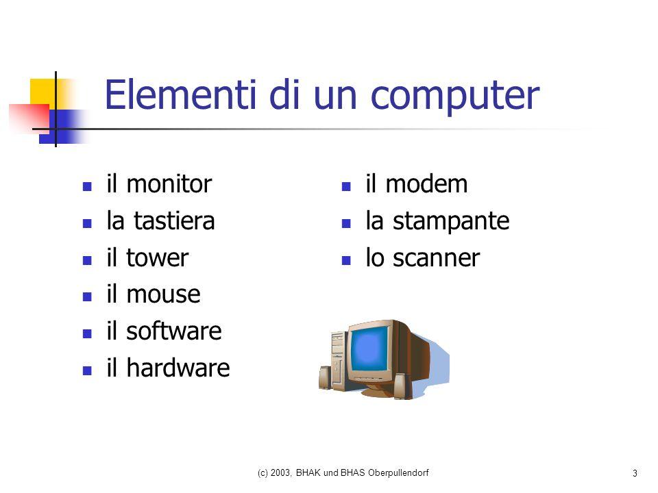 (c) 2003, BHAK und BHAS Oberpullendorf 3 Elementi di un computer il monitor la tastiera il tower il mouse il software il hardware il modem la stampante lo scanner