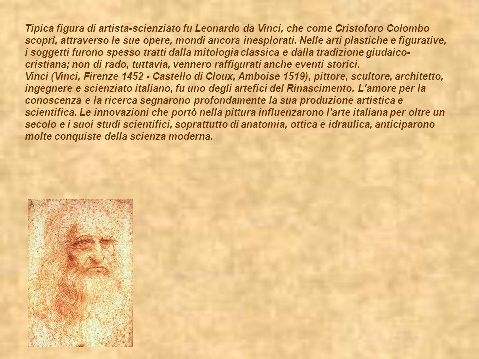 Tipica figura di artista-scienziato fu Leonardo da Vinci, che come Cristoforo Colombo scoprì, attraverso le sue opere, mondi ancora inesplorati. Nelle