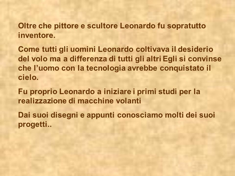 Oltre che pittore e scultore Leonardo fu sopratutto inventore. Come tutti gli uomini Leonardo coltivava il desiderio del volo ma a differenza di tutti
