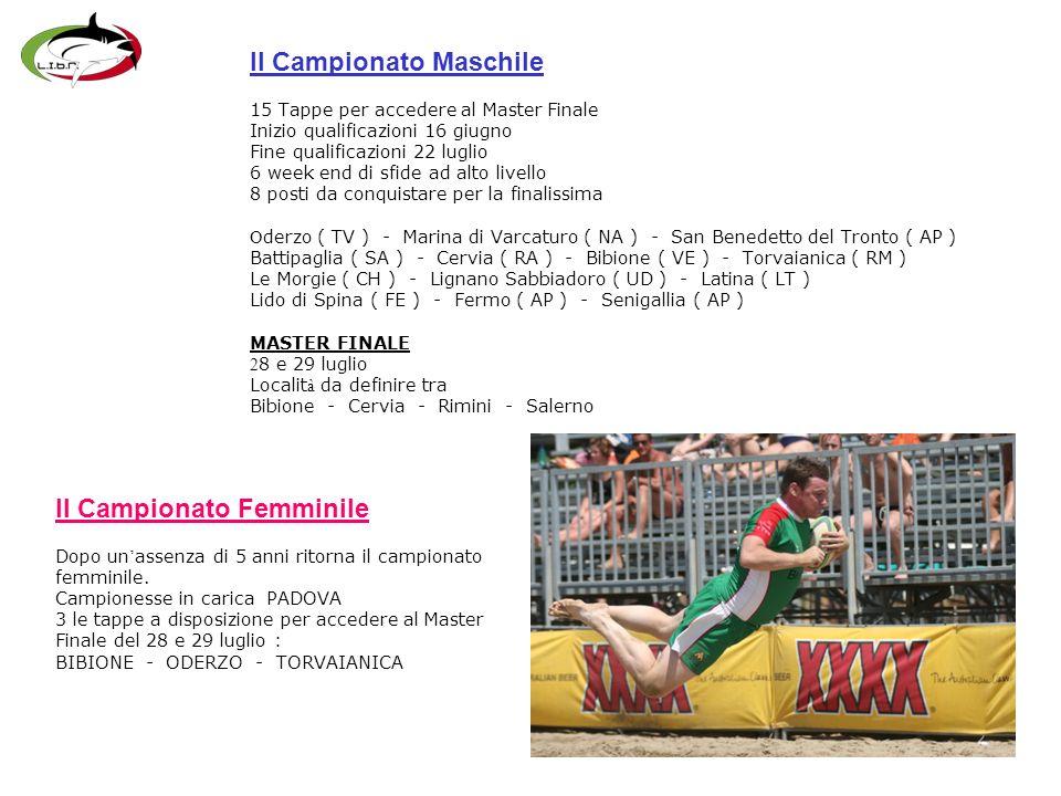 Il Campionato Maschile 15 Tappe per accedere al Master Finale Inizio qualificazioni 16 giugno Fine qualificazioni 22 luglio 6 week end di sfide ad alto livello 8 posti da conquistare per la finalissima O derzo ( TV ) - Marina di Varcaturo ( NA ) - San Benedetto del Tronto ( AP ) Battipaglia ( SA ) - Cervia ( RA ) - Bibione ( VE ) - Torvaianica ( RM ) Le Morgie ( CH ) - Lignano Sabbiadoro ( UD ) - Latina ( LT ) Lido di Spina ( FE ) - Fermo ( AP ) - Senigallia ( AP ) MASTER FINALE 2 8 e 29 luglio Localit à da definire tra Bibione - Cervia - Rimini - Salerno Il Campionato Femminile Dopo un assenza di 5 anni ritorna il campionato femminile.