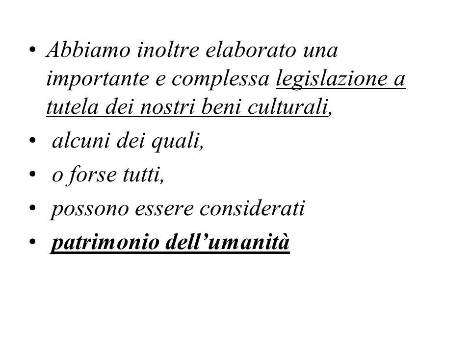 Abbiamo inoltre elaborato una importante e complessa legislazione a tutela dei nostri beni culturali, alcuni dei quali, o forse tutti, possono essere