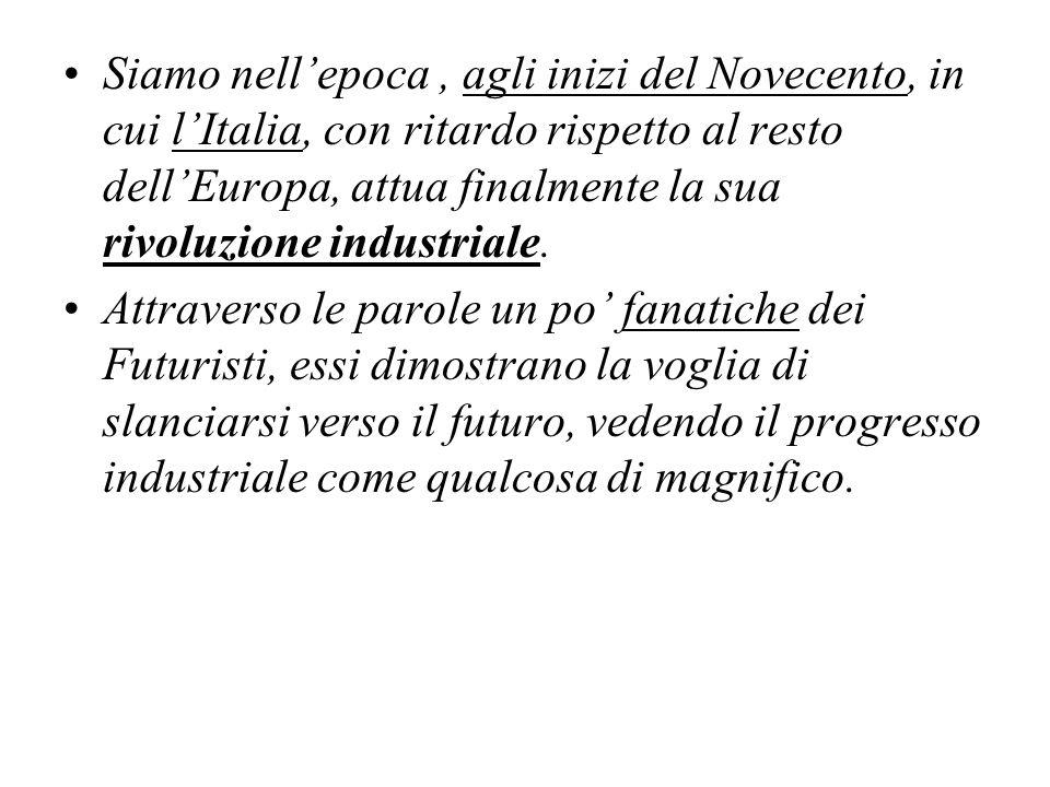 Siamo nellepoca, agli inizi del Novecento, in cui lItalia, con ritardo rispetto al resto dellEuropa, attua finalmente la sua rivoluzione industriale.