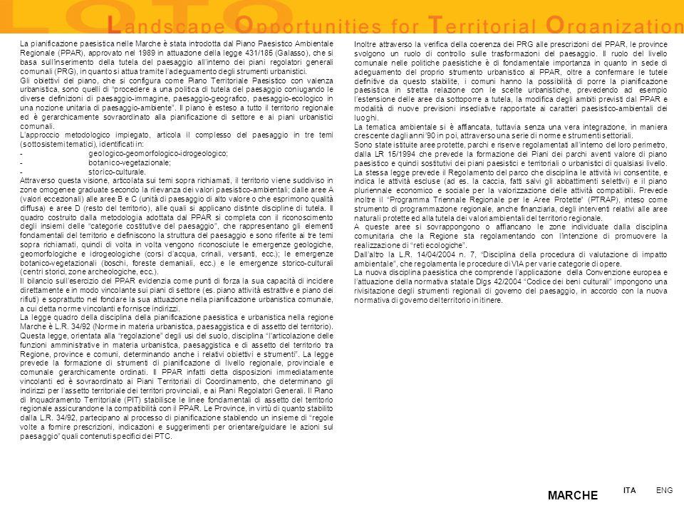 MARCHE La pianificazione paesistica nelle Marche è stata introdotta dal Piano Paesistico Ambientale Regionale (PPAR), approvato nel 1989 in attuazione della legge 431/185 (Galasso), che si basa sullinserimento della tutela del paesaggio allinterno dei piani regolatori generali comunali (PRG), in quanto si attua tramite ladeguamento degli strumenti urbanistici.