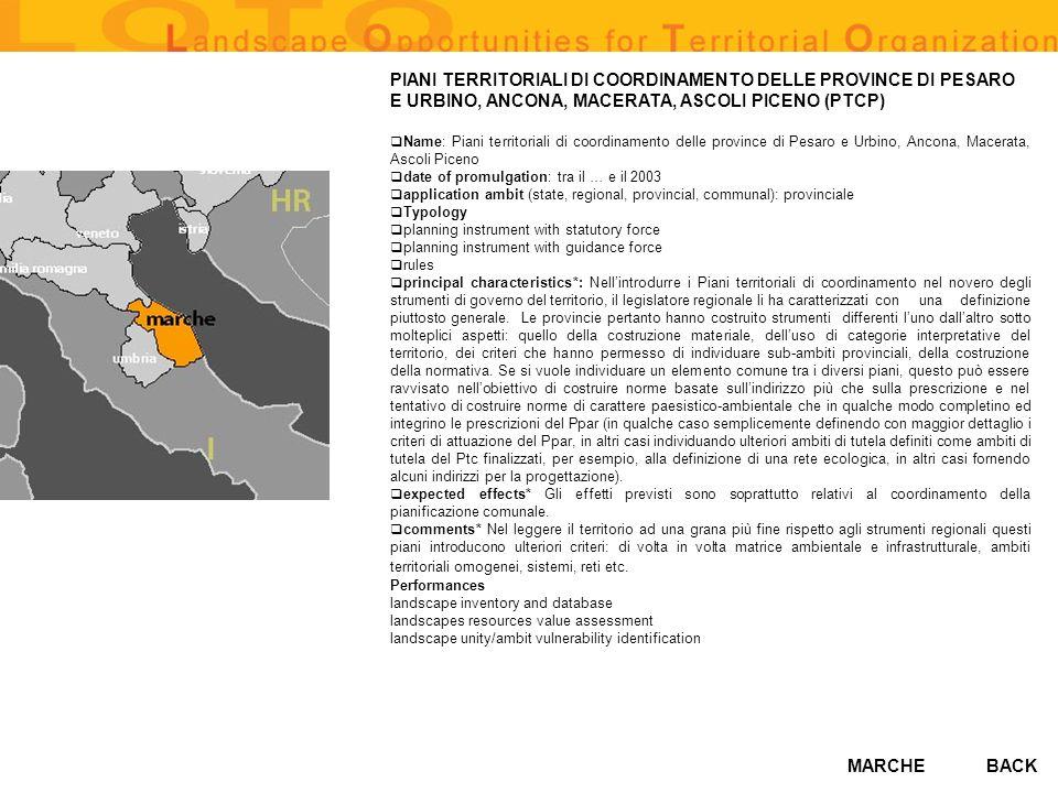 MARCHE PIANI TERRITORIALI DI COORDINAMENTO DELLE PROVINCE DI PESARO E URBINO, ANCONA, MACERATA, ASCOLI PICENO (PTCP) Name: Piani territoriali di coordinamento delle province di Pesaro e Urbino, Ancona, Macerata, Ascoli Piceno date of promulgation: tra il … e il 2003 application ambit (state, regional, provincial, communal): provinciale Typology planning instrument with statutory force planning instrument with guidance force rules principal characteristics*: Nellintrodurre i Piani territoriali di coordinamento nel novero degli strumenti di governo del territorio, il legislatore regionale li ha caratterizzati con una definizione piuttosto generale.