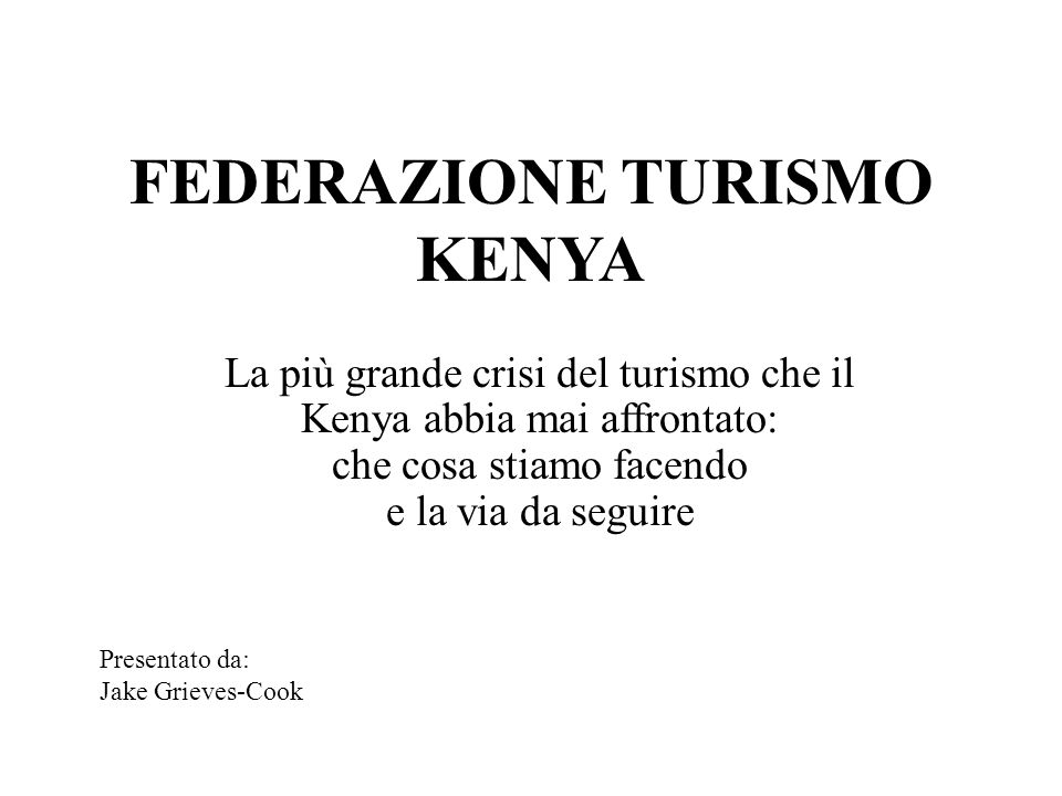 FEDERAZIONE TURISMO KENYA La più grande crisi del turismo che il Kenya abbia mai affrontato: che cosa stiamo facendo e la via da seguire Presentato da: Jake Grieves-Cook