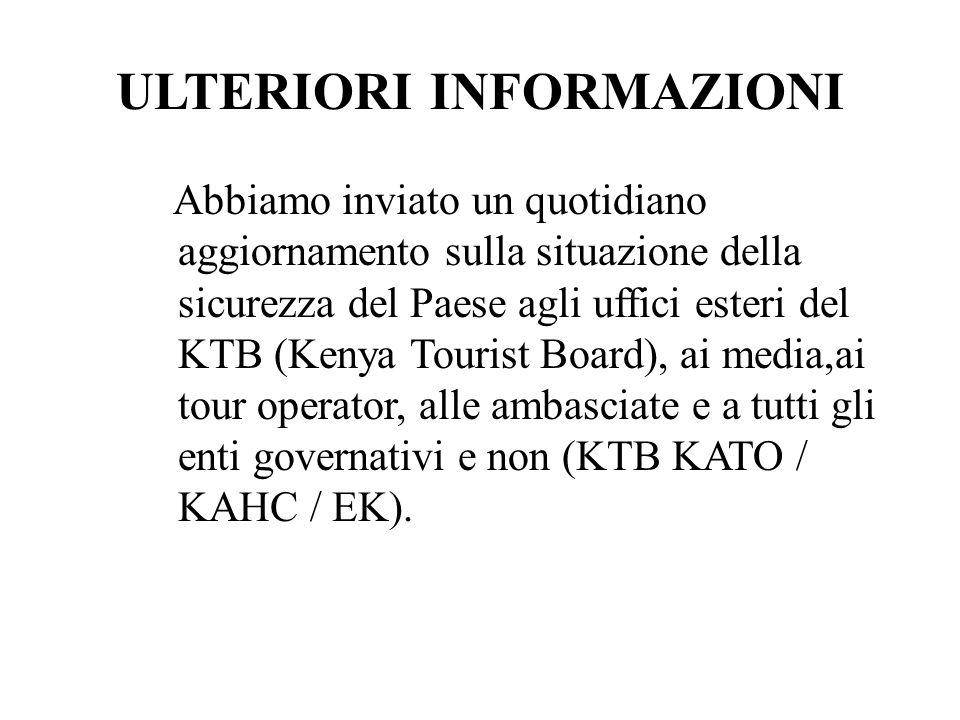ULTERIORI INFORMAZIONI Abbiamo inviato un quotidiano aggiornamento sulla situazione della sicurezza del Paese agli uffici esteri del KTB (Kenya Tourist Board), ai media,ai tour operator, alle ambasciate e a tutti gli enti governativi e non (KTB KATO / KAHC / EK).