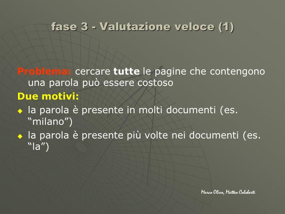 fase 3 - Valutazione veloce (1) Problema: cercare tutte le pagine che contengono una parola può essere costoso Due motivi: la parola è presente in mol