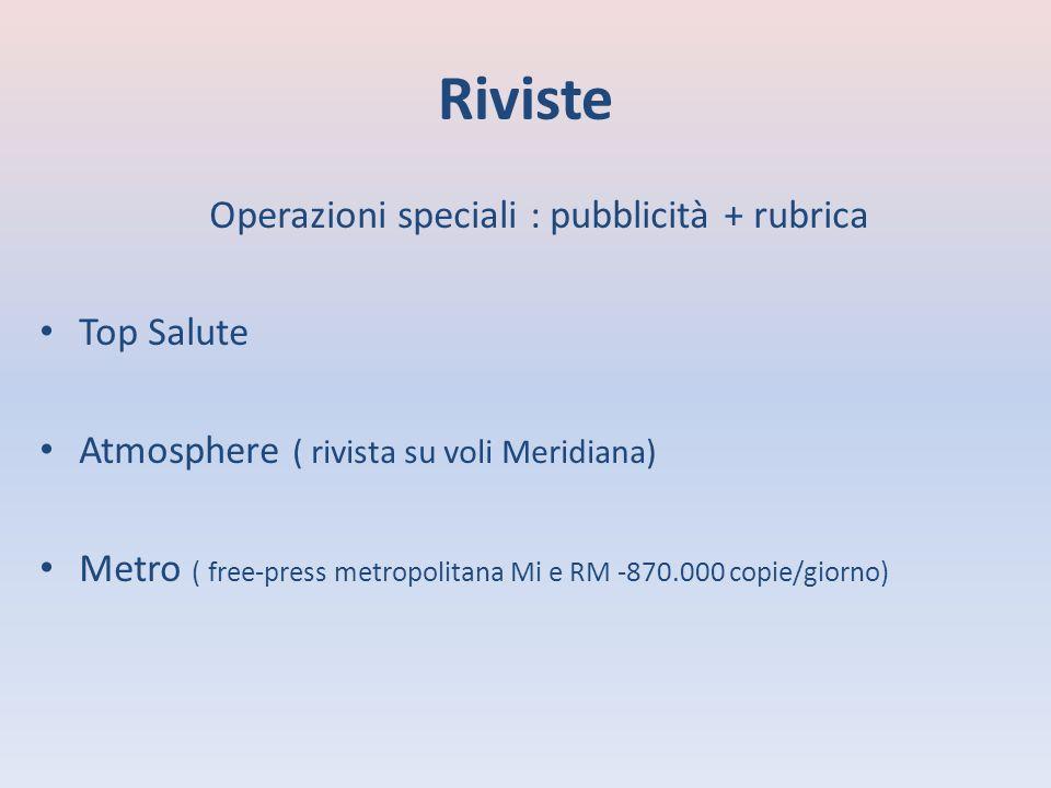 Riviste Operazioni speciali : pubblicità + rubrica Top Salute Atmosphere ( rivista su voli Meridiana) Metro ( free-press metropolitana Mi e RM -870.000 copie/giorno)